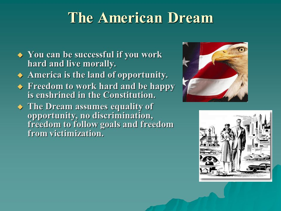 The American Dream  You can be successful if you work hard and live morally.  America is the land of opportunity.  Freedom to work hard and be happ