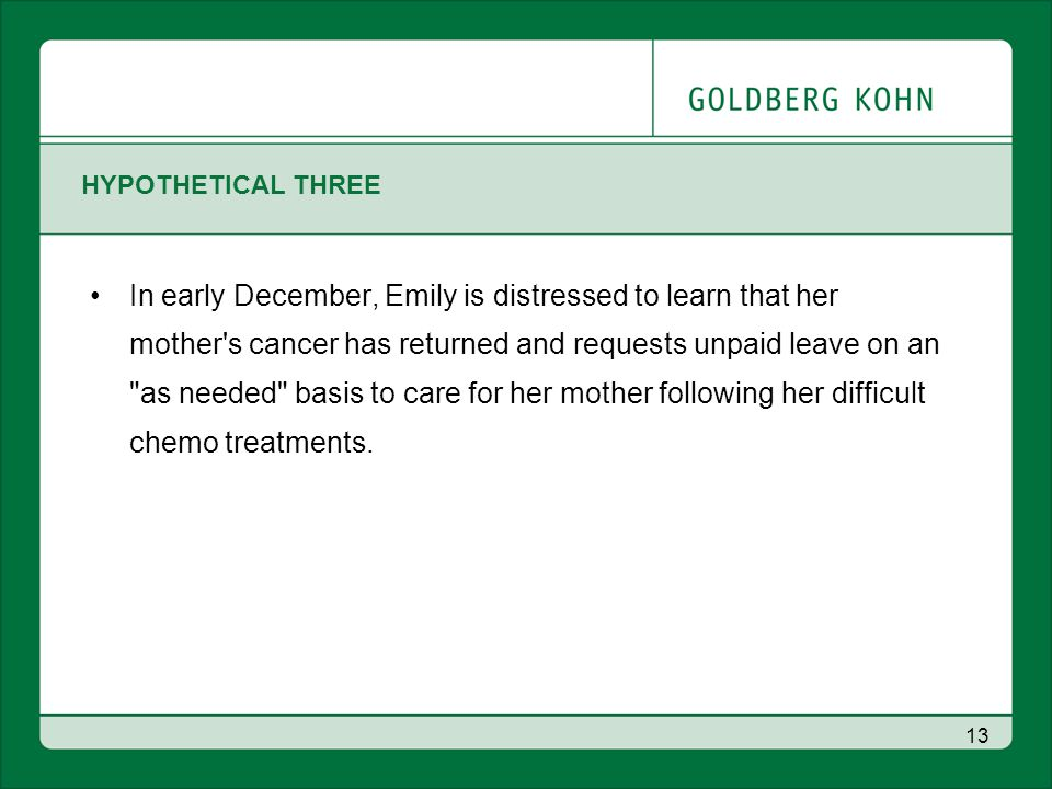 HYPOTHETICAL THREE In early December, Emily is distressed to learn that her mother s cancer has returned and requests unpaid leave on an as needed basis to care for her mother following her difficult chemo treatments.