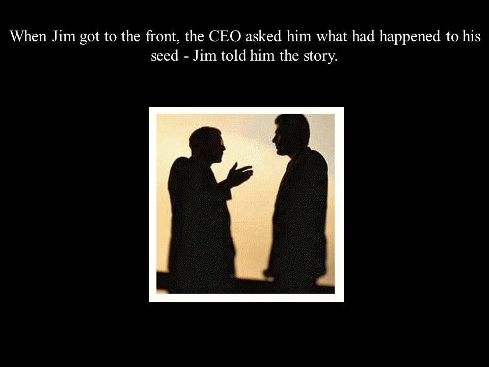All of a sudden, the CEO spotted Jim at the back of the room with his empty pot. He ordered the Financial Director to bring him to the front. Jim was