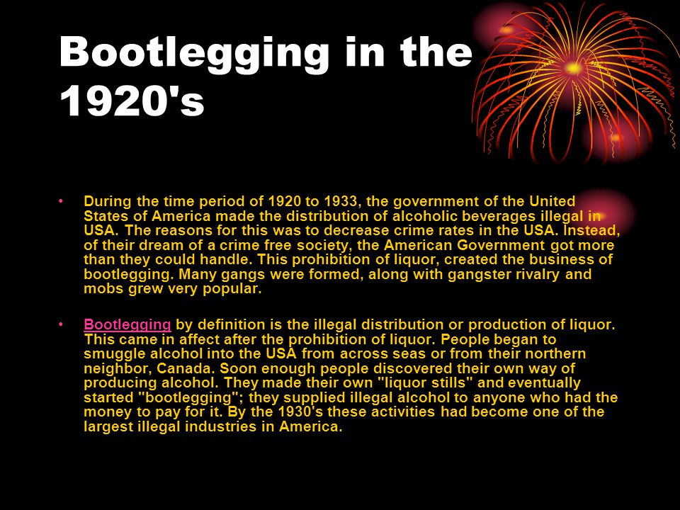 Bootlegging in the 1920 s During the time period of 1920 to 1933, the government of the United States of America made the distribution of alcoholic beverages illegal in USA.