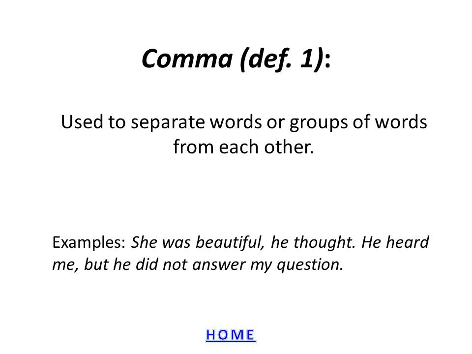 Comma (def.1): Used to separate words or groups of words from each other.