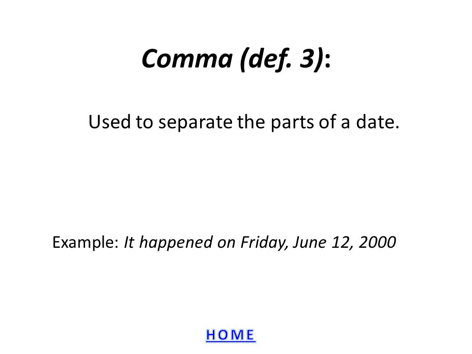 Comma (def. 3): Used to separate the parts of a date. Example: It happened on Friday, June 12, 2000