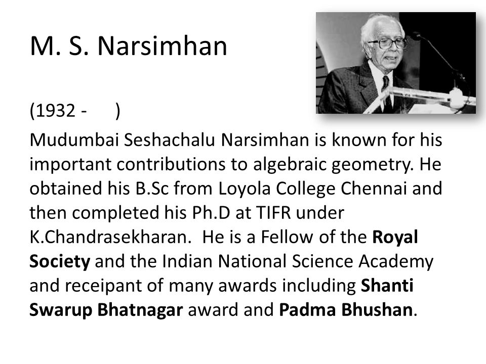 M. S. Narsimhan (1932 - ) Mudumbai Seshachalu Narsimhan is known for his important contributions to algebraic geometry. He obtained his B.Sc from Loyo