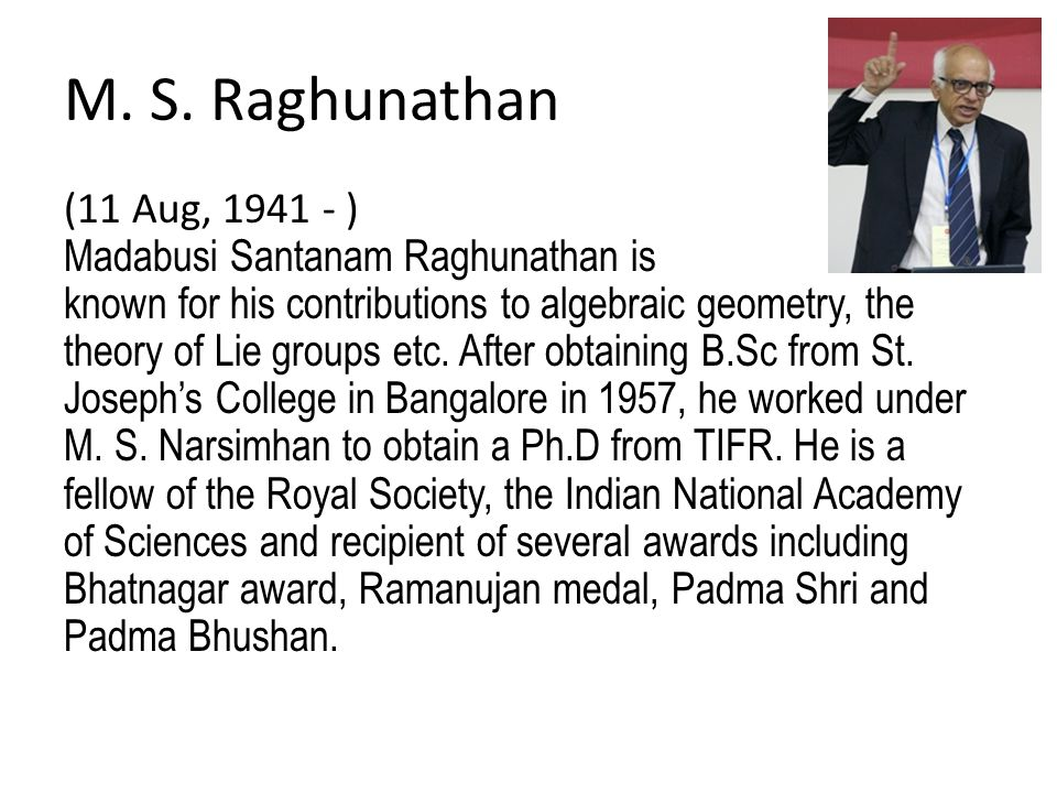 M. S. Raghunathan (11 Aug, 1941 - ) Madabusi Santanam Raghunathan is known for his contributions to algebraic geometry, the theory of Lie groups etc.