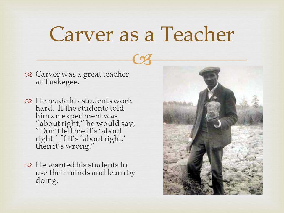  Carver as a Teacher  Carver was a great teacher at Tuskegee.