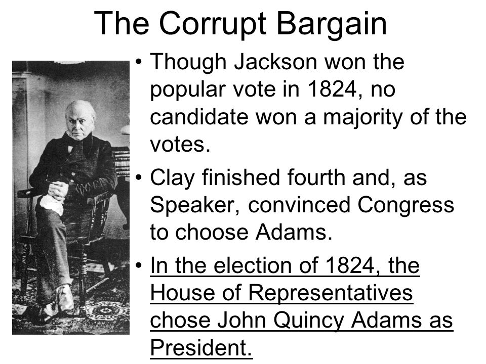 The Corrupt Bargain Though Jackson won the popular vote in 1824, no candidate won a majority of the votes. Clay finished fourth and, as Speaker, convi