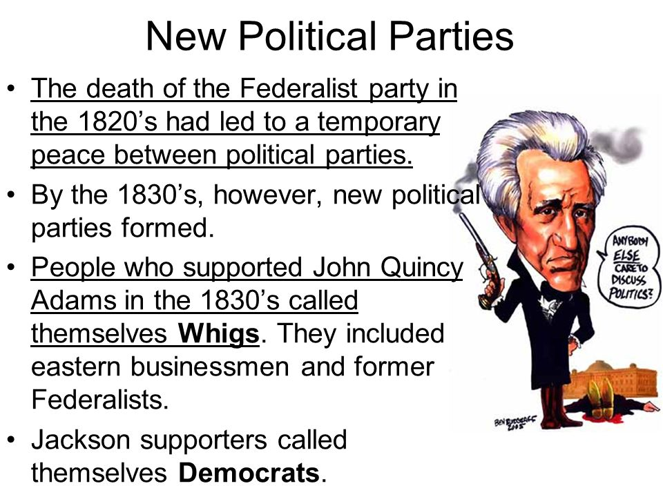 New Political Parties The death of the Federalist party in the 1820's had led to a temporary peace between political parties. By the 1830's, however,