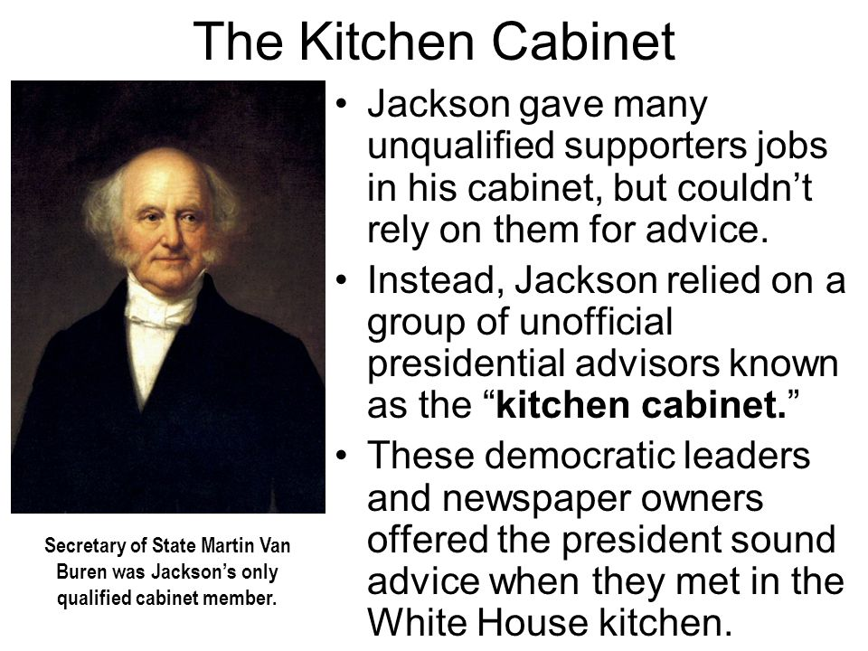 The Kitchen Cabinet Jackson gave many unqualified supporters jobs in his cabinet, but couldn't rely on them for advice. Instead, Jackson relied on a g
