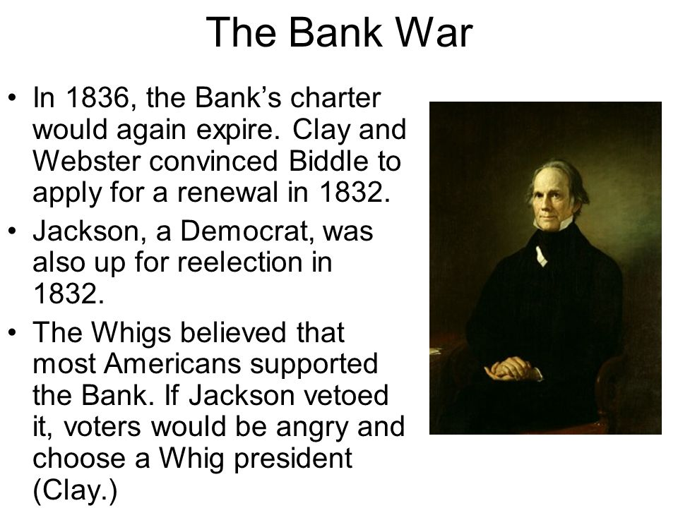 The Bank War In 1836, the Bank's charter would again expire. Clay and Webster convinced Biddle to apply for a renewal in 1832. Jackson, a Democrat, wa