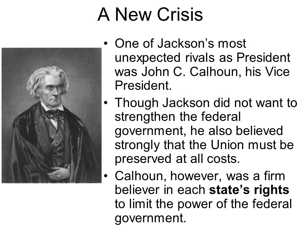 A New Crisis One of Jackson's most unexpected rivals as President was John C. Calhoun, his Vice President. Though Jackson did not want to strengthen t