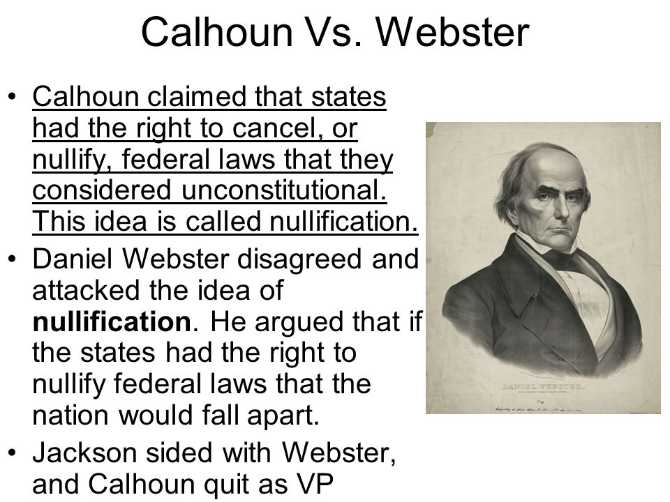Calhoun Vs. Webster Calhoun claimed that states had the right to cancel, or nullify, federal laws that they considered unconstitutional. This idea is