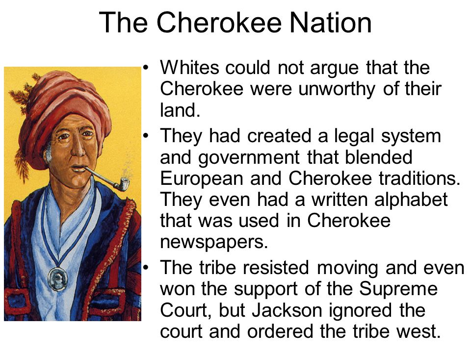 The Cherokee Nation Whites could not argue that the Cherokee were unworthy of their land. They had created a legal system and government that blended