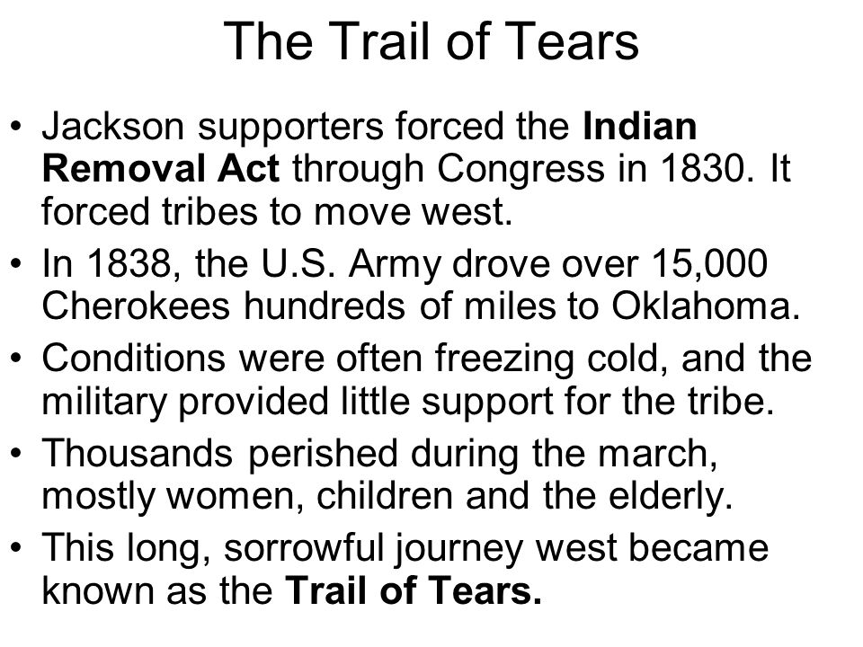 The Trail of Tears Jackson supporters forced the Indian Removal Act through Congress in 1830. It forced tribes to move west. In 1838, the U.S. Army dr