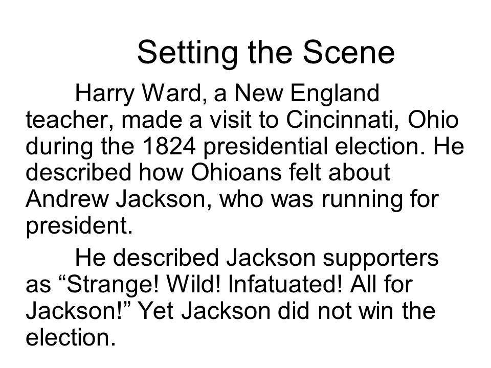 Setting the Scene Harry Ward, a New England teacher, made a visit to Cincinnati, Ohio during the 1824 presidential election. He described how Ohioans