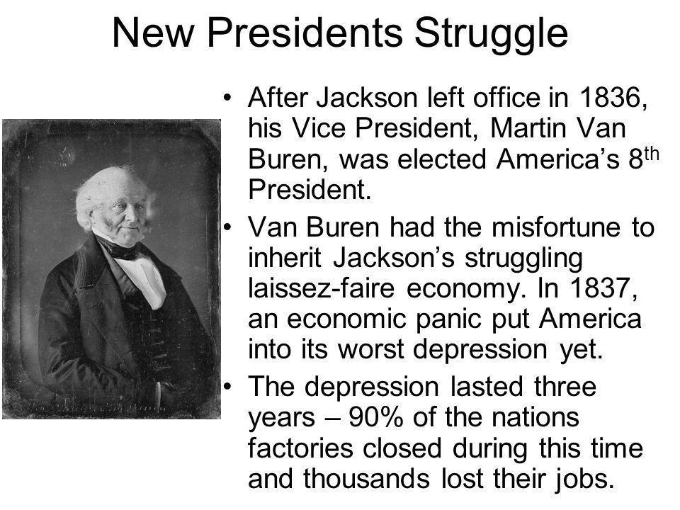 New Presidents Struggle After Jackson left office in 1836, his Vice President, Martin Van Buren, was elected America's 8 th President. Van Buren had t