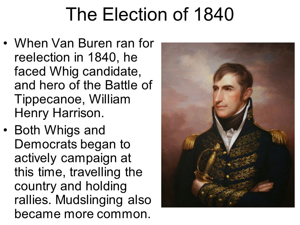 The Election of 1840 When Van Buren ran for reelection in 1840, he faced Whig candidate, and hero of the Battle of Tippecanoe, William Henry Harrison.