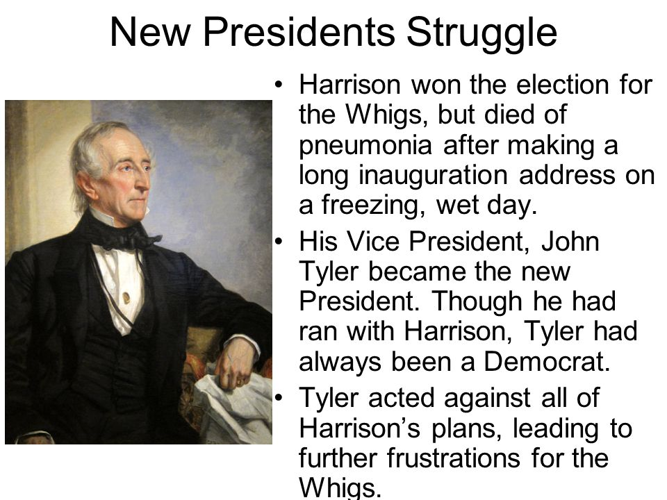 New Presidents Struggle Harrison won the election for the Whigs, but died of pneumonia after making a long inauguration address on a freezing, wet day