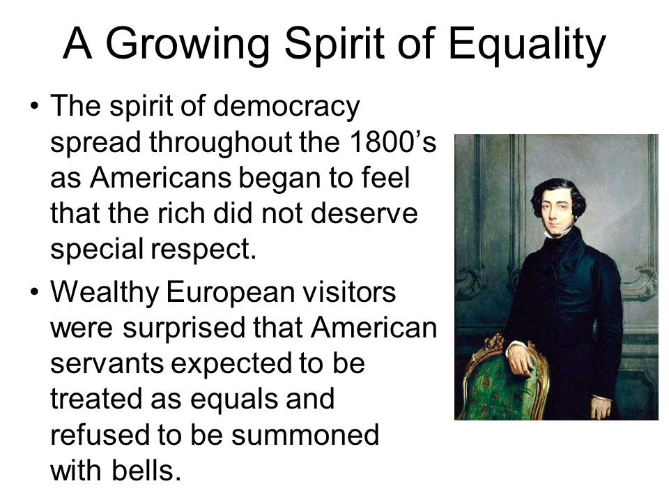 A Growing Spirit of Equality The spirit of democracy spread throughout the 1800's as Americans began to feel that the rich did not deserve special res