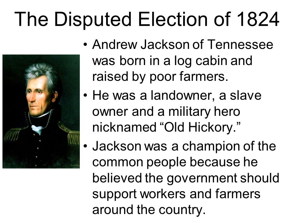 The Disputed Election of 1824 Andrew Jackson of Tennessee was born in a log cabin and raised by poor farmers. He was a landowner, a slave owner and a