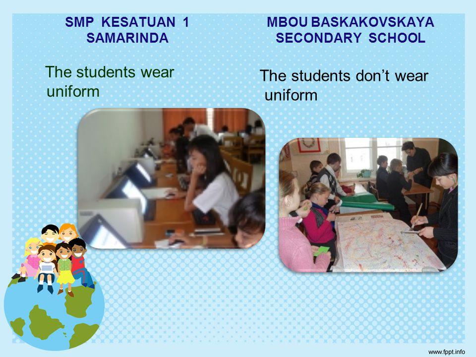 SMP KESATUAN 1 SAMARINDA The students wear uniform MBOU BASKAKOVSKAYA SECONDARY SCHOOL The students don't wear uniform