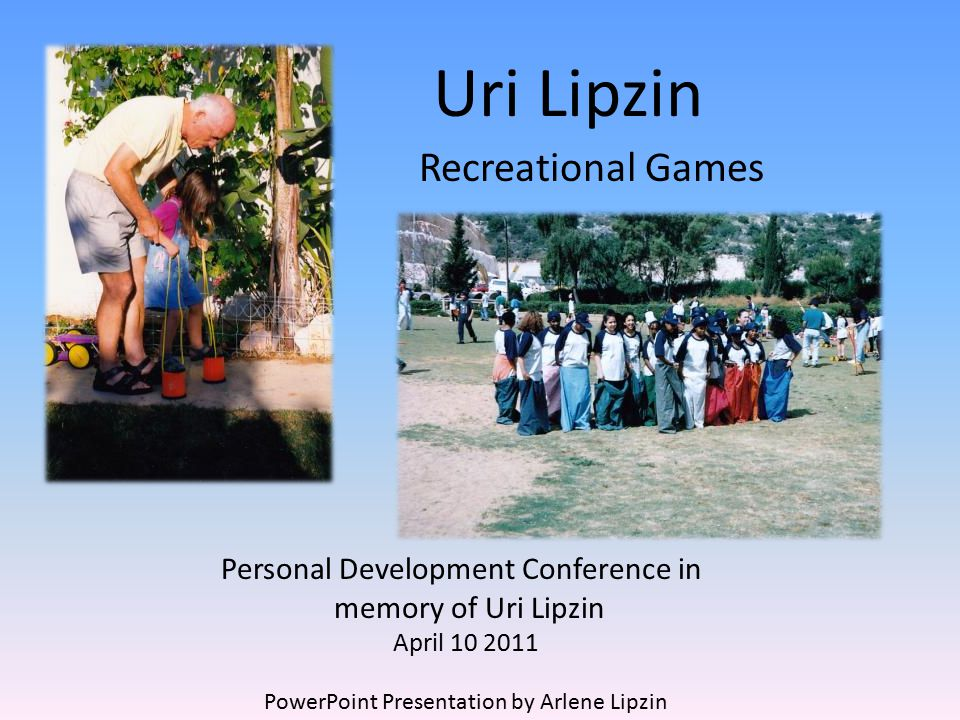 Uri Lipzin Recreational Games Personal Development Conference in memory of Uri Lipzin April 10 2011 PowerPoint Presentation by Arlene Lipzin