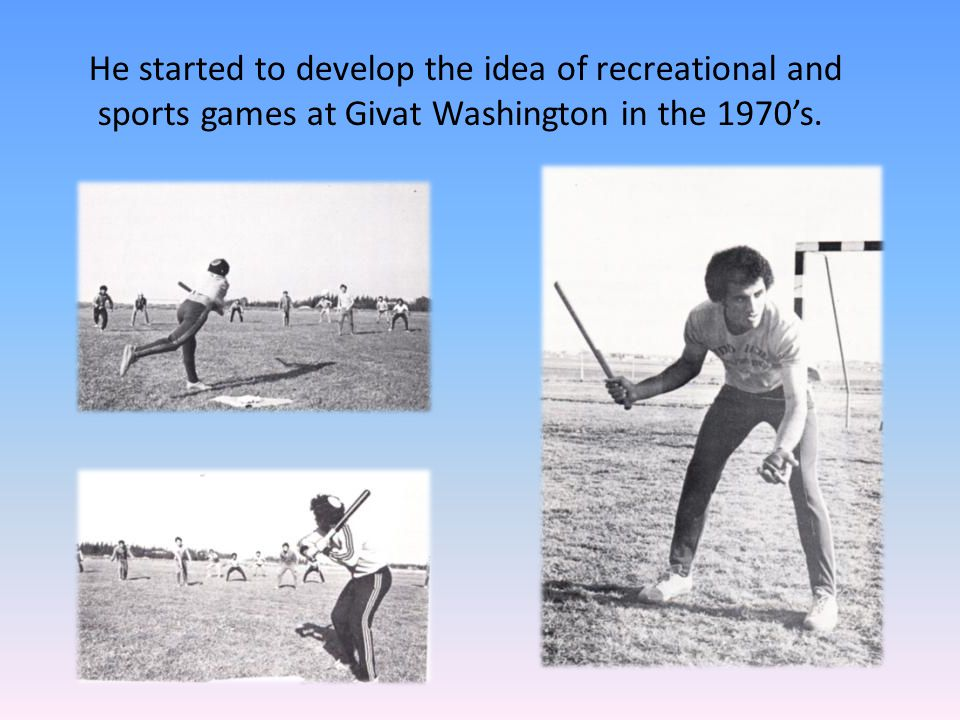 He started to develop the idea of recreational and sports games at Givat Washington in the 1970's.