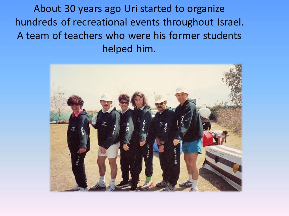 About 30 years ago Uri started to organize hundreds of recreational events throughout Israel.