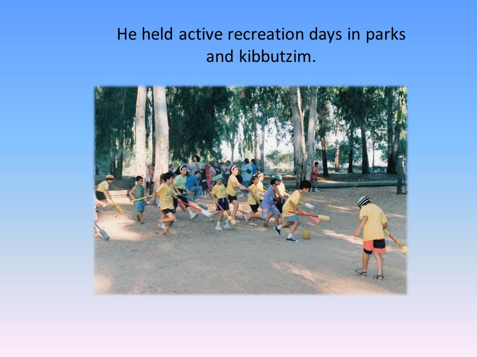 He held active recreation days in parks and kibbutzim.