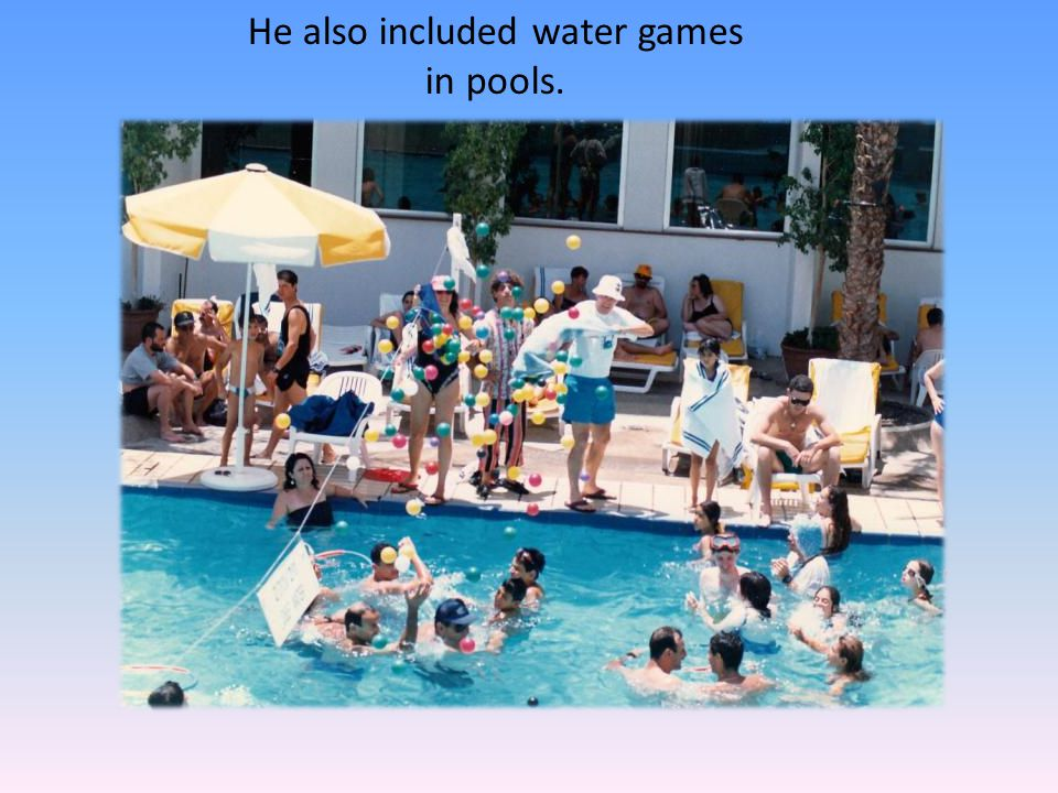 He also included water games in pools.