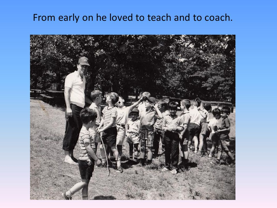 From early on he loved to teach and to coach.