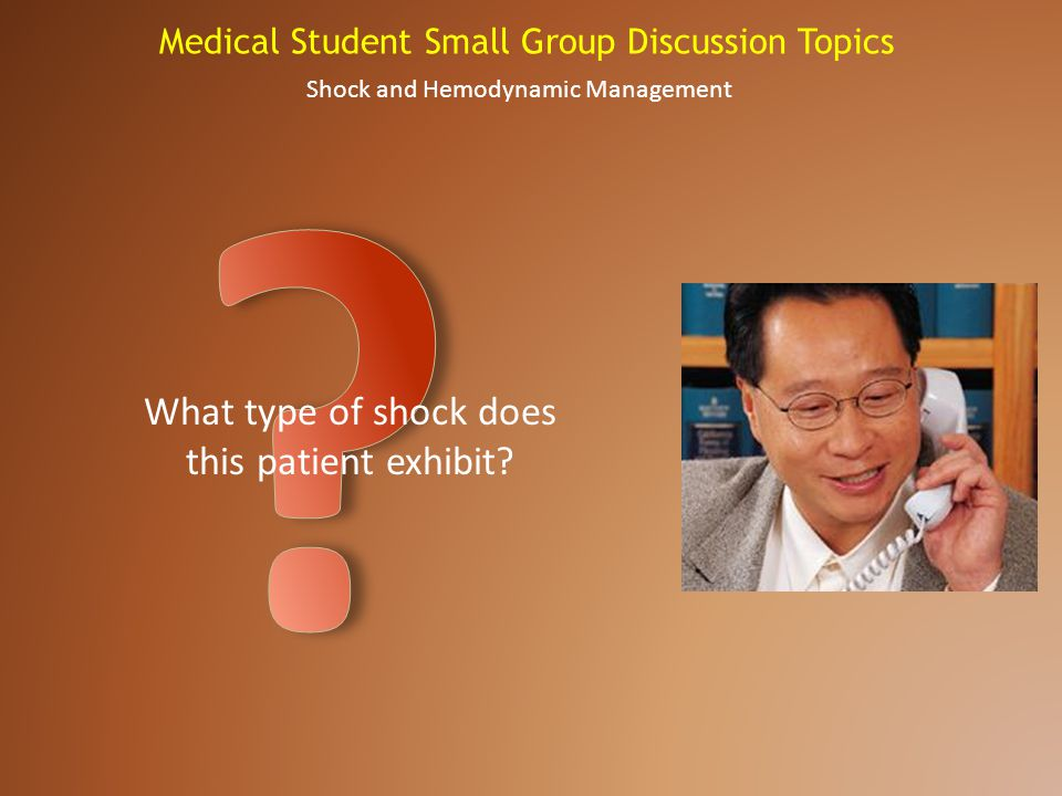 Medical Student Small Group Discussion Topics Shock and Hemodynamic Management What type of shock does this patient exhibit?