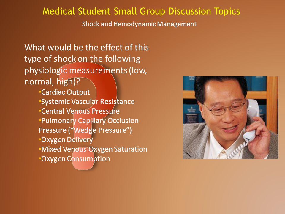 Medical Student Small Group Discussion Topics Shock and Hemodynamic Management What would be the effect of this type of shock on the following physiol