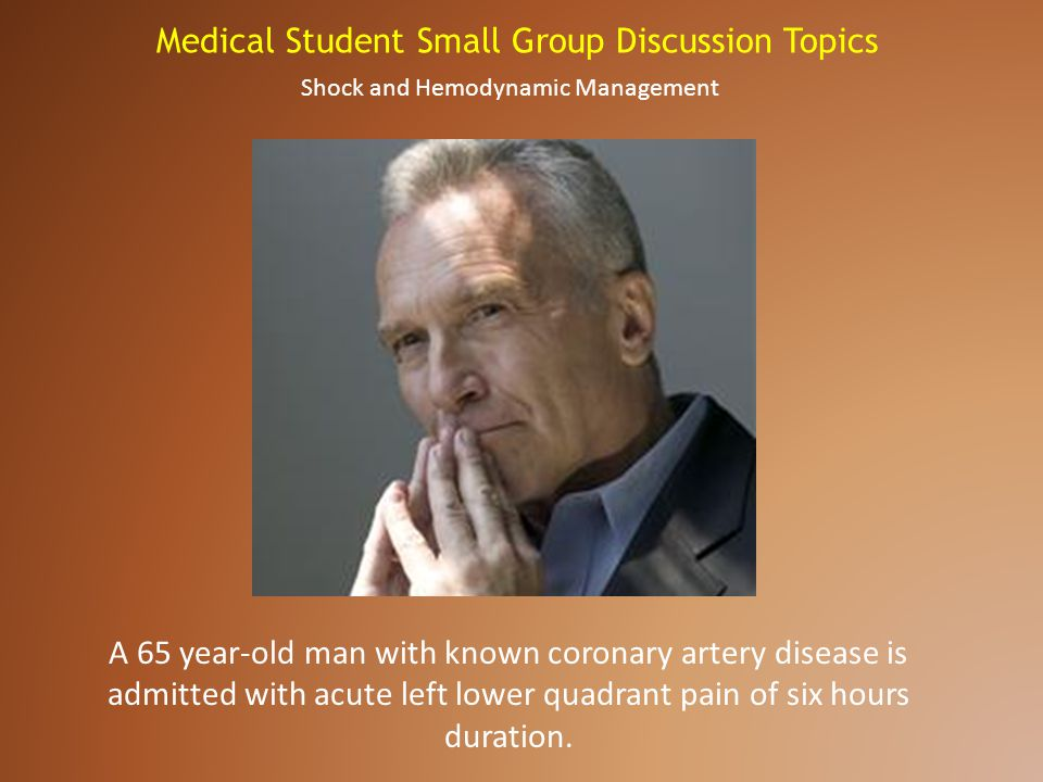 Medical Student Small Group Discussion Topics A 65 year-old man with known coronary artery disease is admitted with acute left lower quadrant pain of