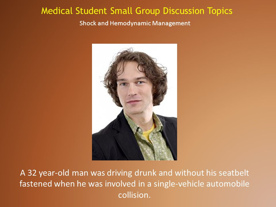 Medical Student Small Group Discussion Topics A 32 year-old man was driving drunk and without his seatbelt fastened when he was involved in a single-v