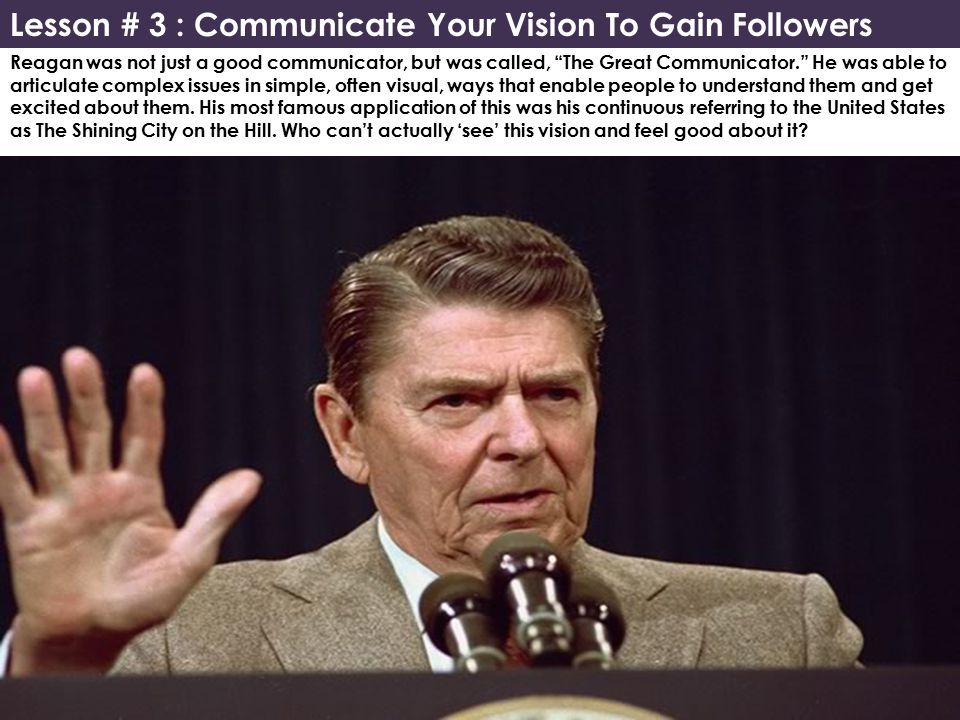 Reagan was not just a good communicator, but was called, The Great Communicator. He was able to articulate complex issues in simple, often visual, ways that enable people to understand them and get excited about them.