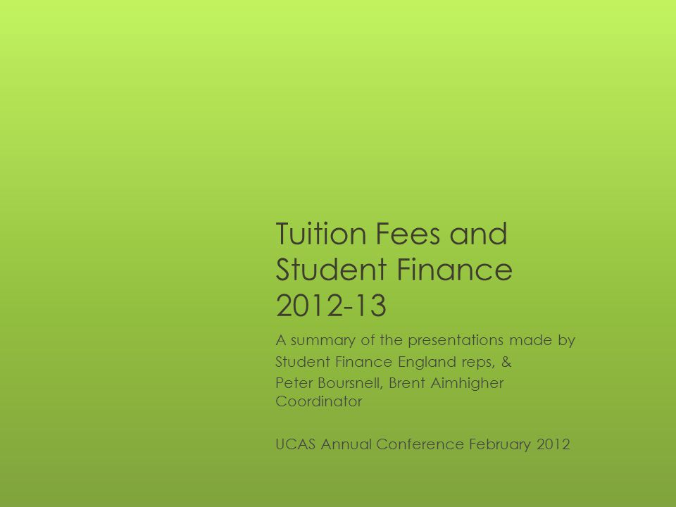 Tuition Fees and Student Finance 2012-13 A summary of the presentations made by Student Finance England reps, & Peter Boursnell, Brent Aimhigher Coord