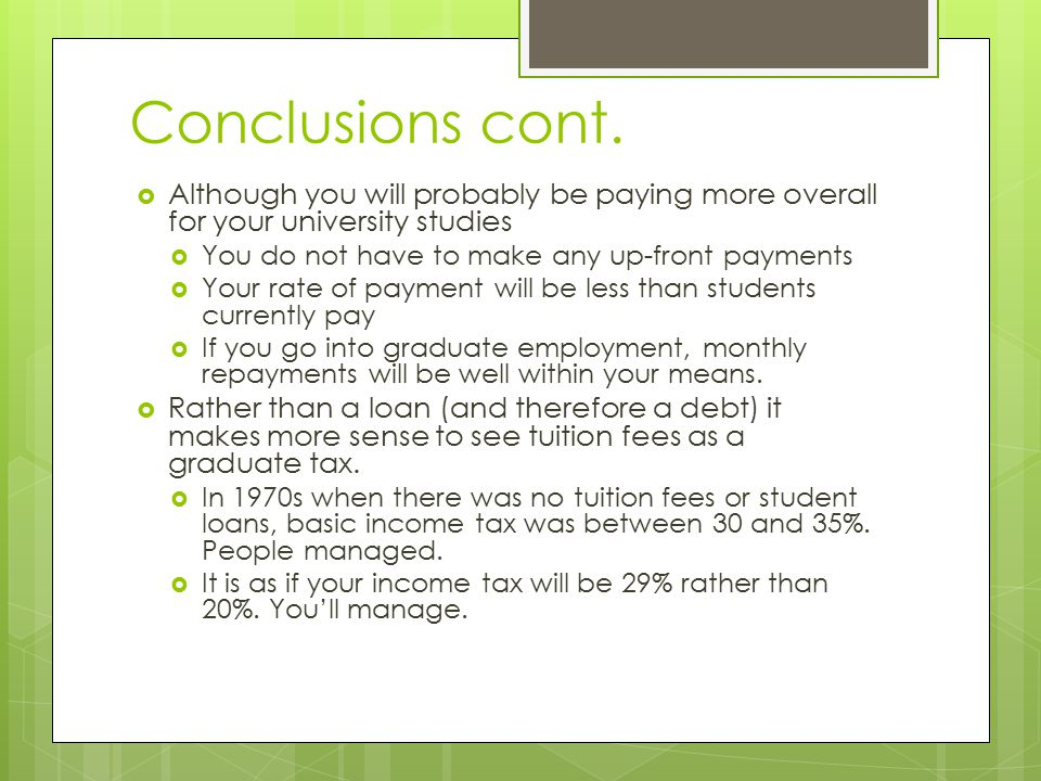 Conclusions cont.  Although you will probably be paying more overall for your university studies  You do not have to make any up-front payments  Yo