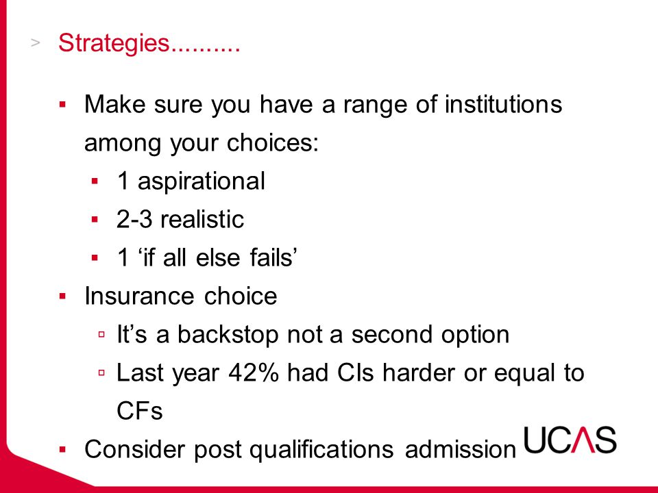 Strategies.......... ▪Make sure you have a range of institutions among your choices: ▪1 aspirational ▪2-3 realistic ▪1 'if all else fails' ▪Insurance