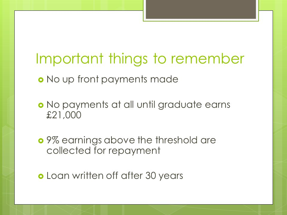 Important things to remember  No up front payments made  No payments at all until graduate earns £21,000  9% earnings above the threshold are colle