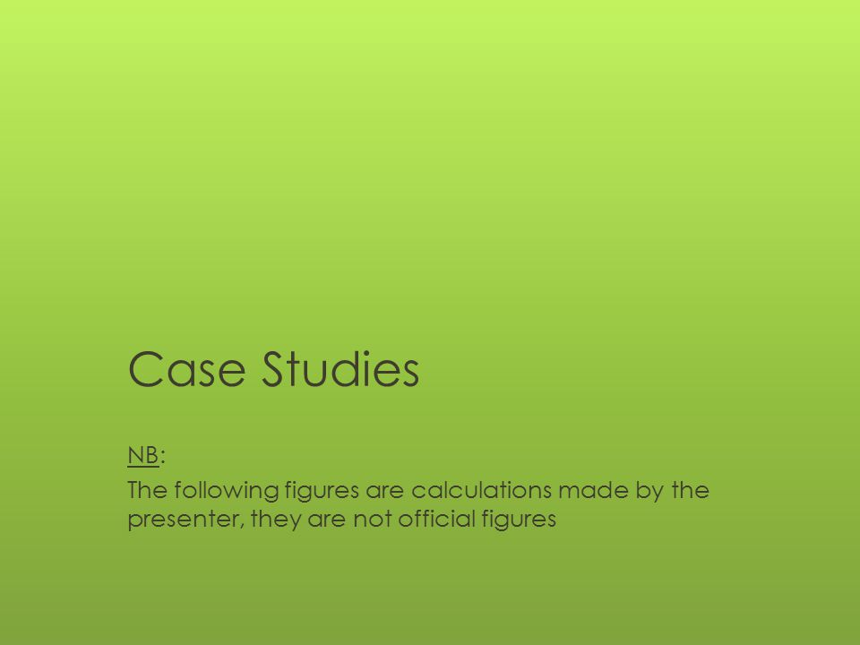 Case Studies NB: The following figures are calculations made by the presenter, they are not official figures