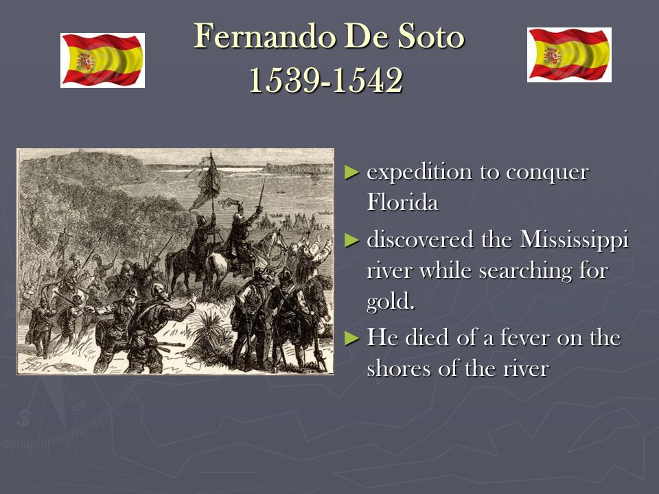 Fernando De Soto 1539-1542 Fernando De Soto 1539-1542 ►e►expedition to conquer Florida ►d►discovered the Mississippi river while searching for gold.