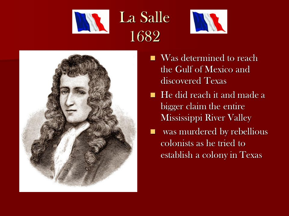 La Salle 1682 Was determined to reach the Gulf of Mexico and discovered Texas Was determined to reach the Gulf of Mexico and discovered Texas He did reach it and made a bigger claim the entire Mississippi River Valley He did reach it and made a bigger claim the entire Mississippi River Valley was murdered by rebellious colonists as he tried to establish a colony in Texas was murdered by rebellious colonists as he tried to establish a colony in Texas