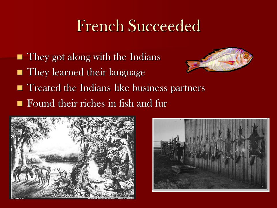 French Succeeded They got along with the Indians They got along with the Indians They learned their language They learned their language Treated the Indians like business partners Treated the Indians like business partners Found their riches in fish and fur Found their riches in fish and fur