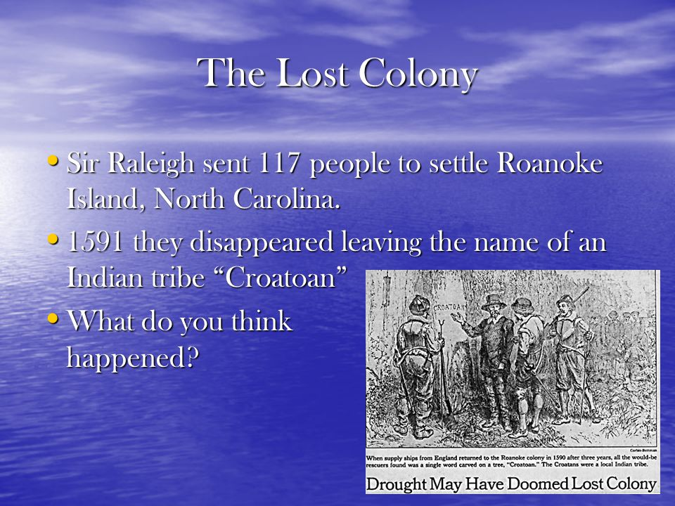 The Lost Colony Sir Raleigh sent 117 people to settle Roanoke Island, North Carolina.