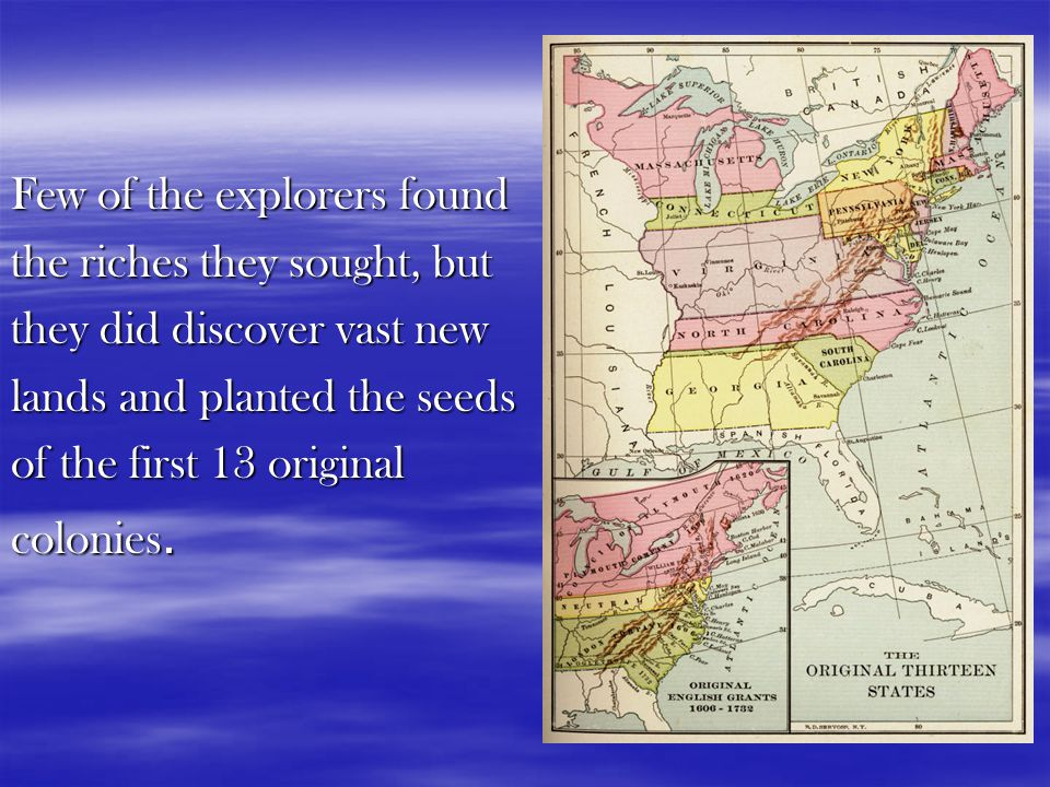 Few of the explorers found the riches they sought, but they did discover vast new lands and planted the seeds of the first 13 original colonies.