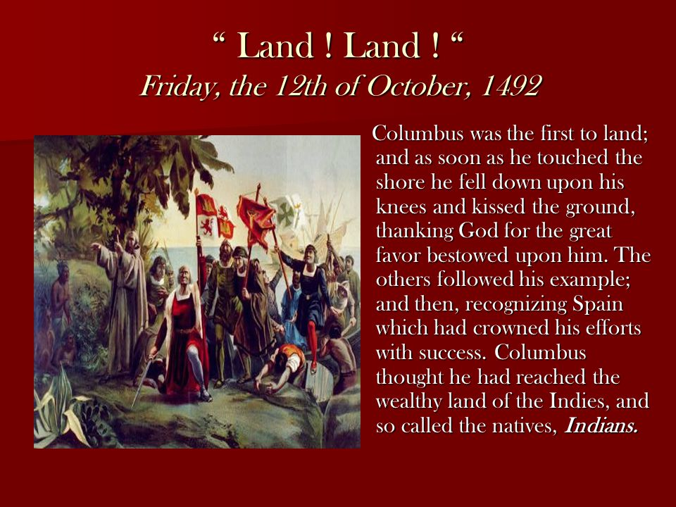 """ Land ! Land ! "" Friday, the 12th of October, 1492 Columbus was the first to land; and as soon as he touched the shore he fell down upon his knees an"