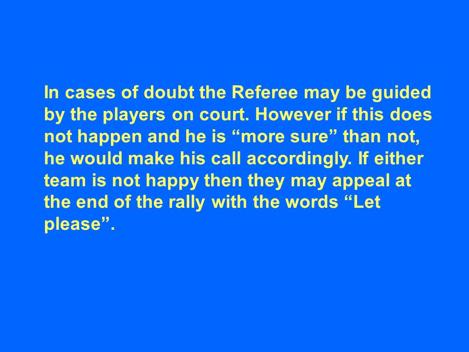 """In cases of doubt the Referee may be guided by the players on court. However if this does not happen and he is """"more sure"""" than not, he would make his"""
