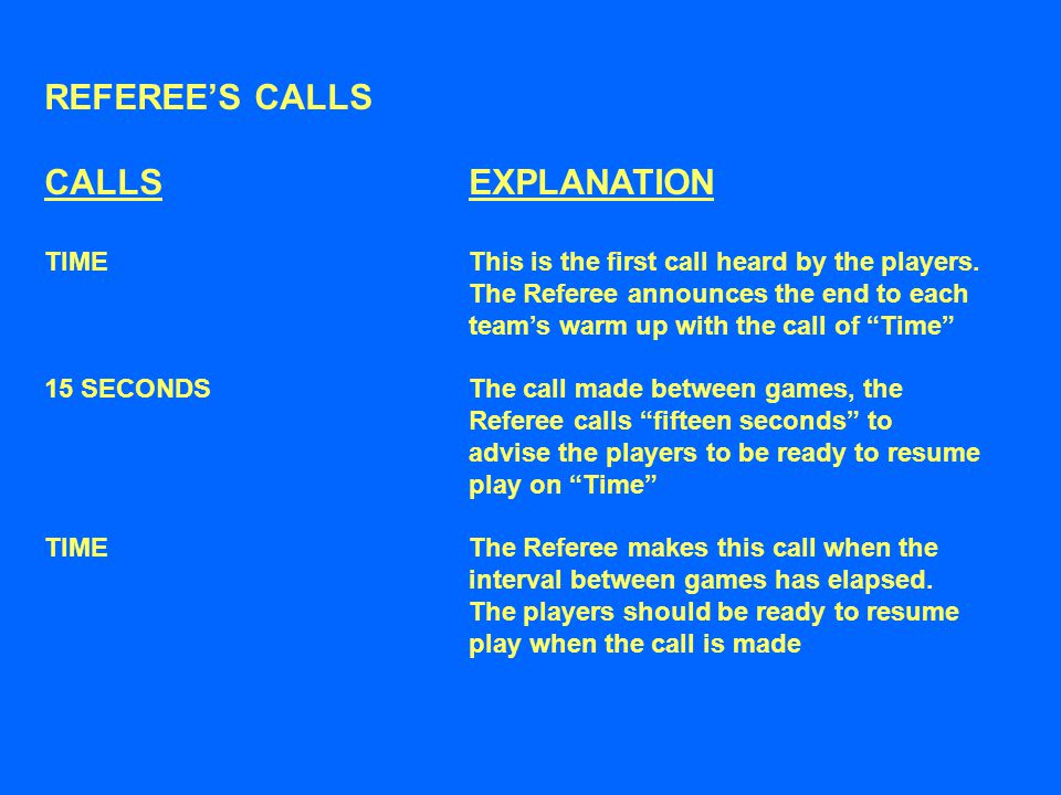 REFEREE'S CALLS CALLSEXPLANATION TIMEThis is the first call heard by the players. The Referee announces the end to each team's warm up with the call o