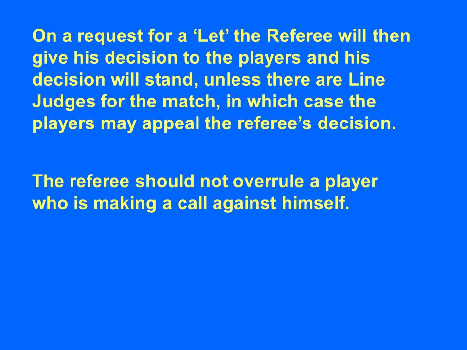 On a request for a 'Let' the Referee will then give his decision to the players and his decision will stand, unless there are Line Judges for the match, in which case the players may appeal the referee's decision.