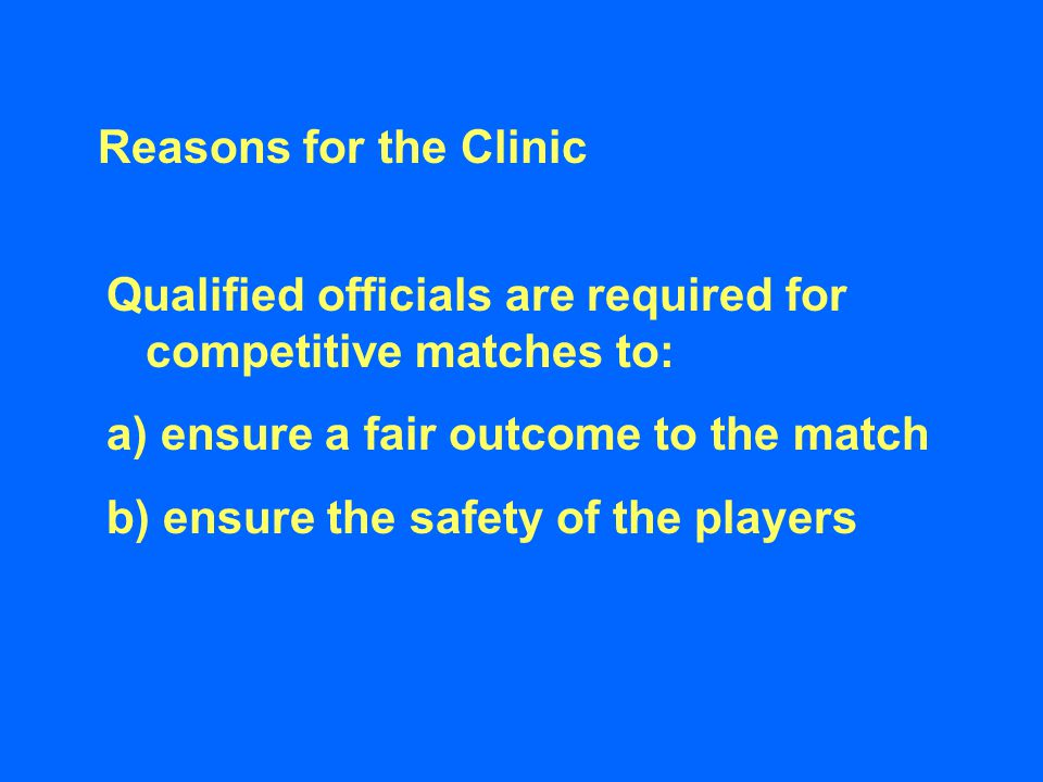 Reasons for the Clinic Qualified officials are required for competitive matches to: a) ensure a fair outcome to the match b) ensure the safety of the